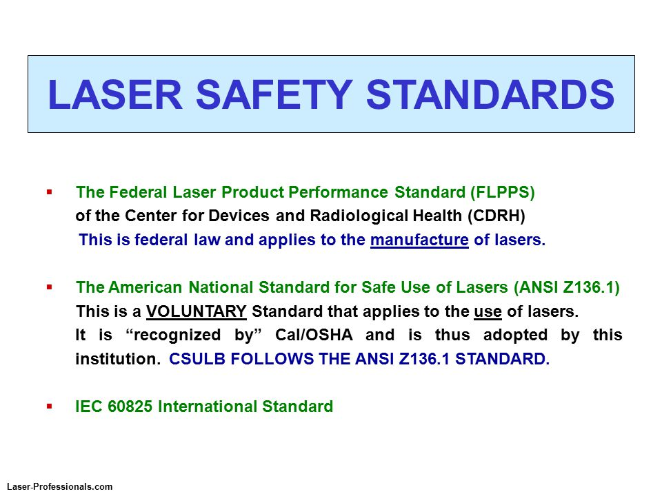  The Federal Laser Product Performance Standard (FLPPS) of the Center for Devices and Radiological Health (CDRH) This is federal law and applies to the manufacture of lasers.
