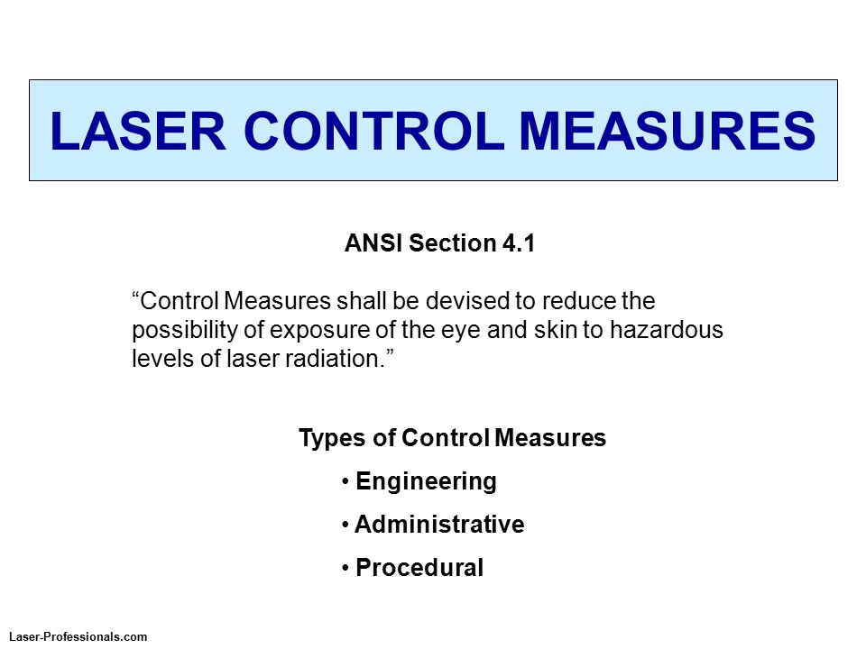 LASER CONTROL MEASURES Laser-Professionals.com ANSI Section 4.1 Control Measures shall be devised to reduce the possibility of exposure of the eye and skin to hazardous levels of laser radiation. Types of Control Measures Engineering Administrative Procedural
