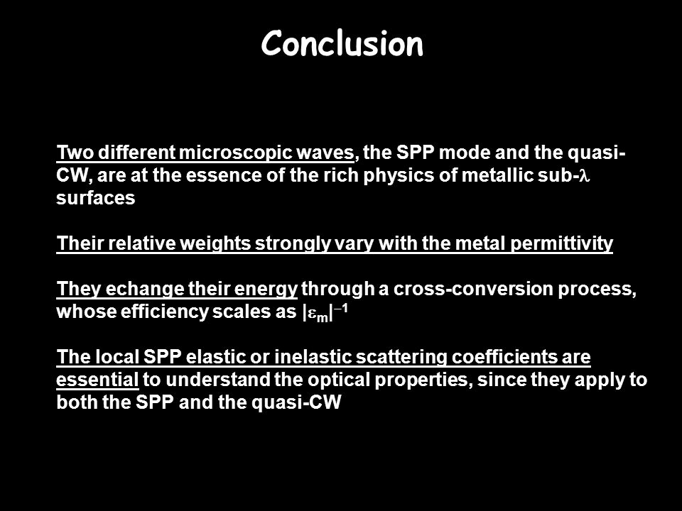 Conclusion Two different microscopic waves, the SPP mode and the quasi- CW, are at the essence of the rich physics of metallic sub- surfaces Their rel