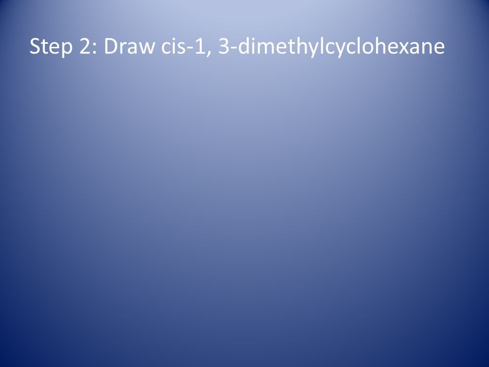 Step 2: Draw cis-1, 3-dimethylcyclohexane