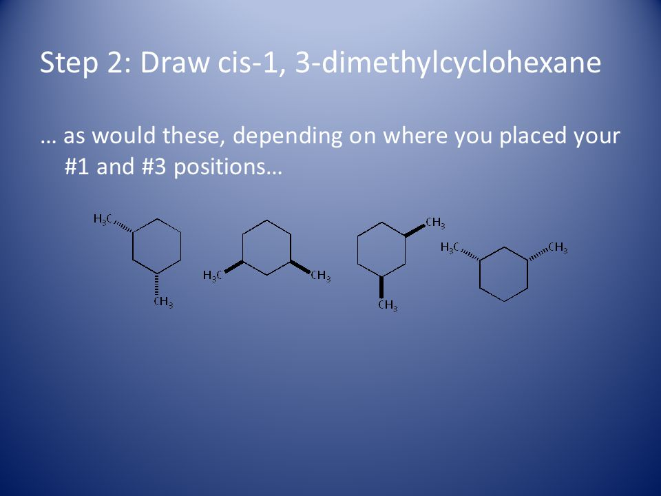 Step 2: Draw cis-1, 3-dimethylcyclohexane … as would these, depending on where you placed your #1 and #3 positions…