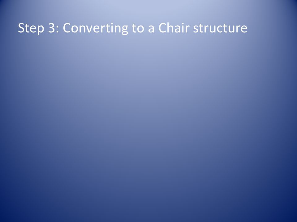 Step 3: Converting to a Chair structure
