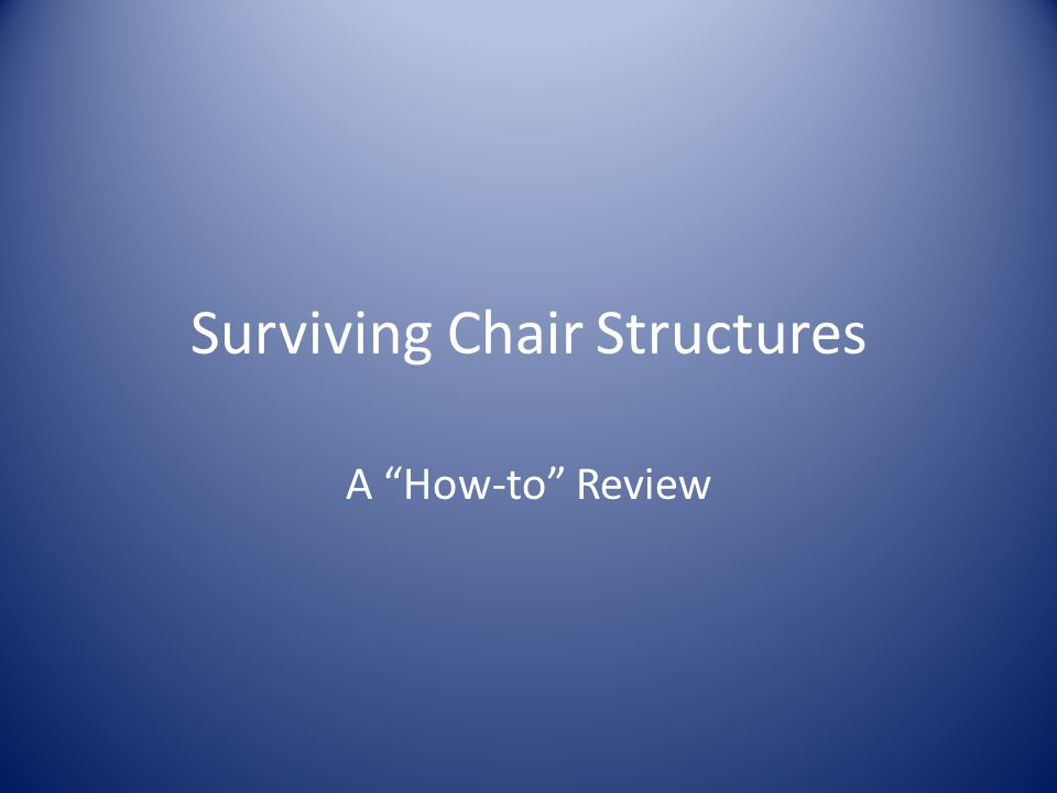 Surviving Chair Structures A How-to Review