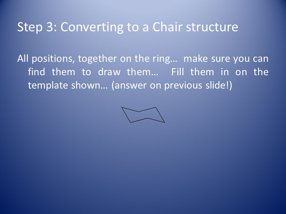 Step 3: Converting to a Chair structure All positions, together on the ring… make sure you can find them to draw them… Fill them in on the template shown… (answer on previous slide!)