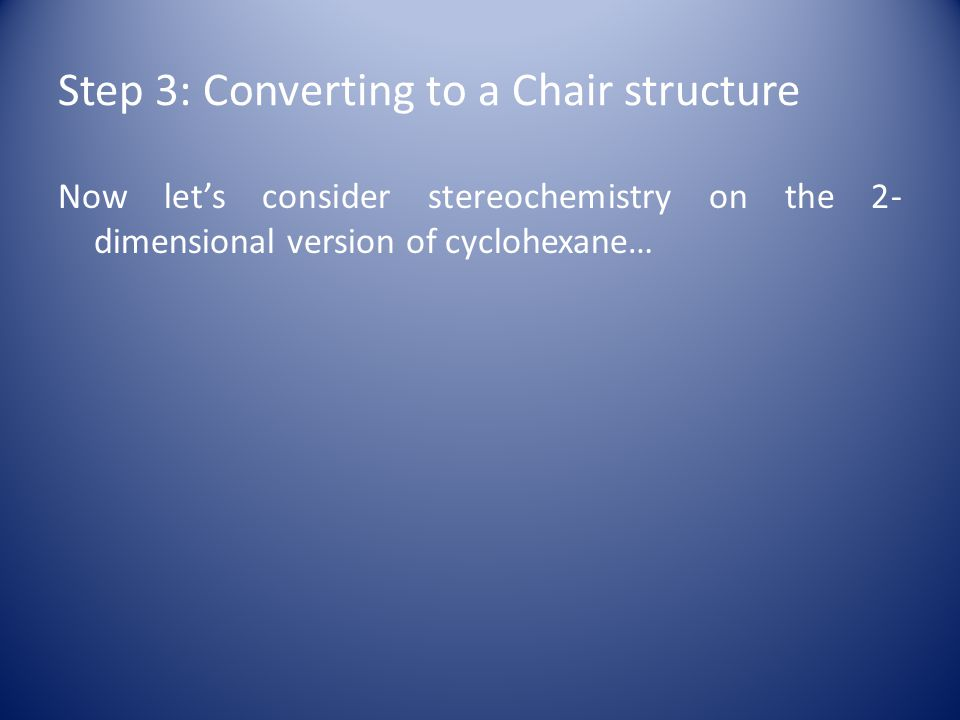 Step 3: Converting to a Chair structure Now let's consider stereochemistry on the 2- dimensional version of cyclohexane…