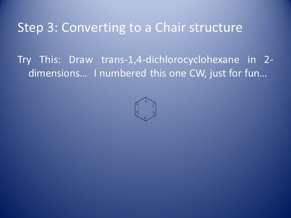 Step 3: Converting to a Chair structure Try This: Draw trans-1,4-dichlorocyclohexane in 2- dimensions… I numbered this one CW, just for fun…