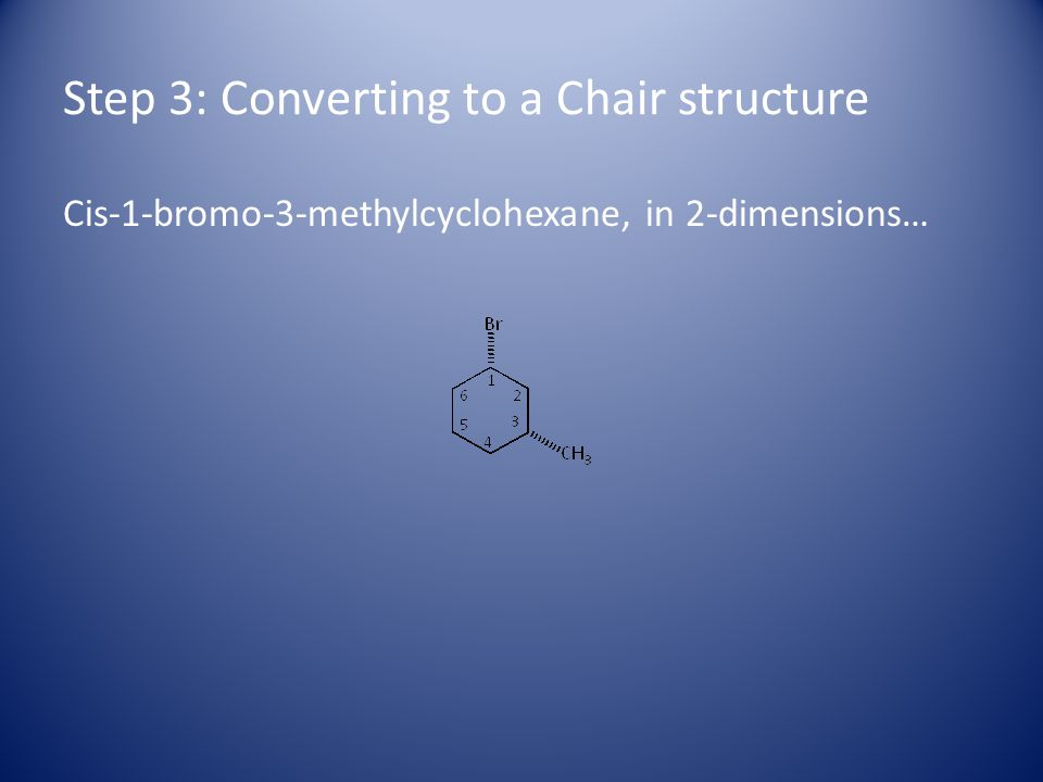 Step 3: Converting to a Chair structure Cis-1-bromo-3-methylcyclohexane, in 2-dimensions…