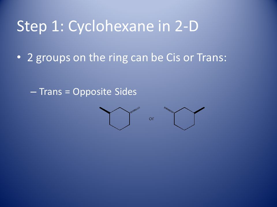 Step 1: Cyclohexane in 2-D 2 groups on the ring can be Cis or Trans: – Trans = Opposite Sides