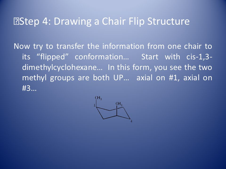 Step 4: Drawing a Chair Flip Structure Now try to transfer the information from one chair to its flipped conformation… Start with cis-1,3- dimethylcyclohexane… In this form, you see the two methyl groups are both UP… axial on #1, axial on #3…