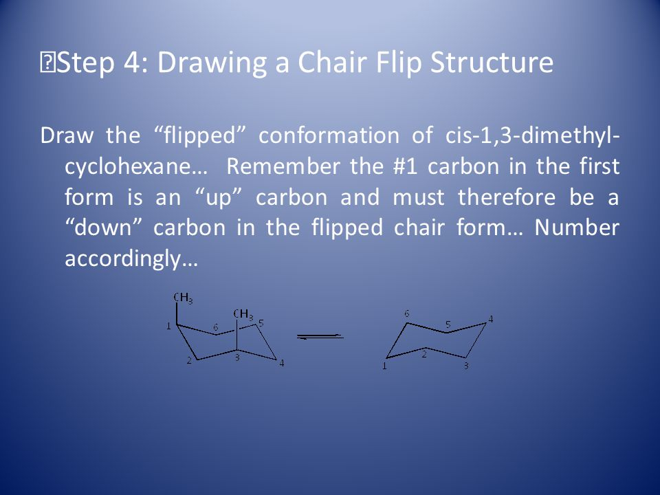 Step 4: Drawing a Chair Flip Structure Draw the flipped conformation of cis-1,3-dimethyl- cyclohexane… Remember the #1 carbon in the first form is an up carbon and must therefore be a down carbon in the flipped chair form… Number accordingly…