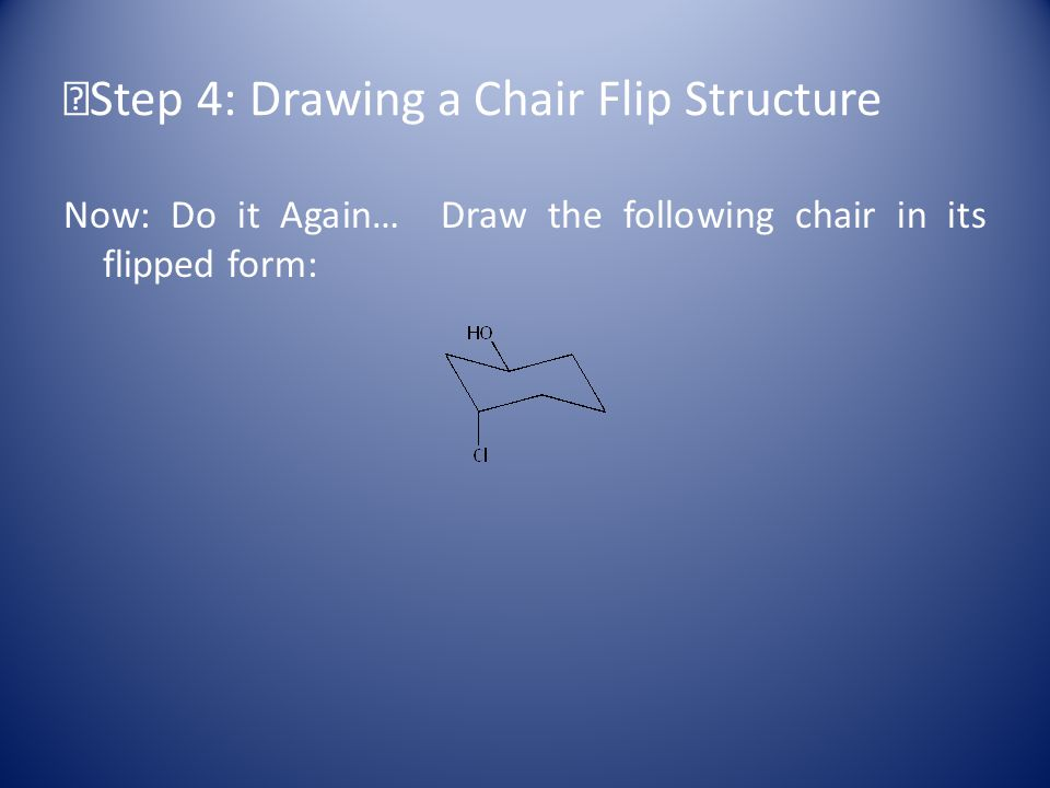 Step 4: Drawing a Chair Flip Structure Now: Do it Again… Draw the following chair in its flipped form: