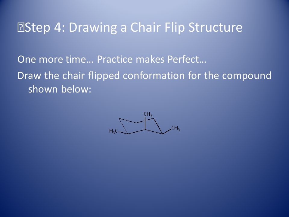 Step 4: Drawing a Chair Flip Structure One more time… Practice makes Perfect… Draw the chair flipped conformation for the compound shown below:
