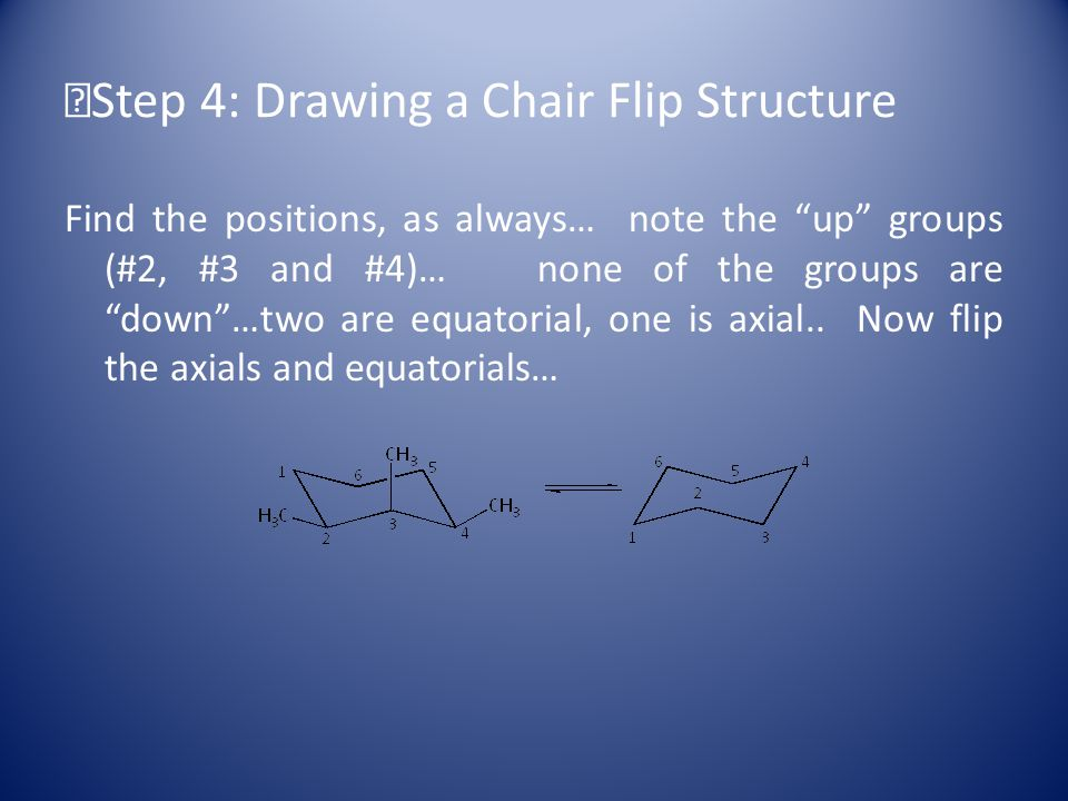 Step 4: Drawing a Chair Flip Structure Find the positions, as always… note the up groups (#2, #3 and #4)… none of the groups are down …two are equatorial, one is axial..