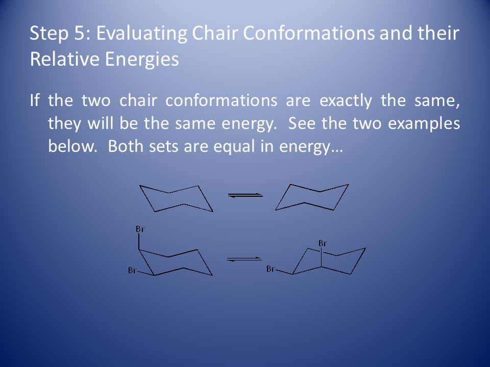 Step 5: Evaluating Chair Conformations and their Relative Energies If the two chair conformations are exactly the same, they will be the same energy.