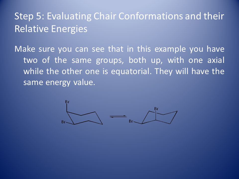 Step 5: Evaluating Chair Conformations and their Relative Energies Make sure you can see that in this example you have two of the same groups, both up, with one axial while the other one is equatorial.