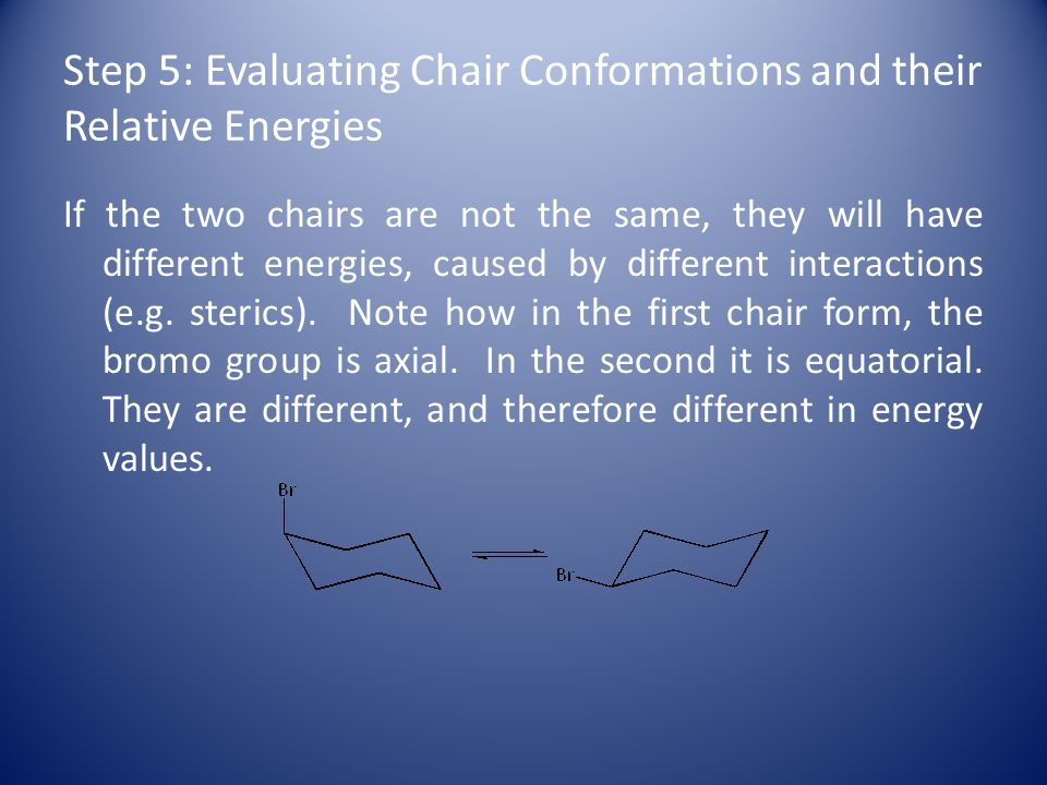 Step 5: Evaluating Chair Conformations and their Relative Energies If the two chairs are not the same, they will have different energies, caused by different interactions (e.g.