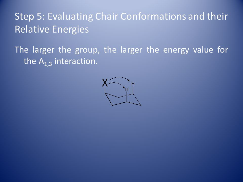 Step 5: Evaluating Chair Conformations and their Relative Energies The larger the group, the larger the energy value for the A 1,3 interaction.