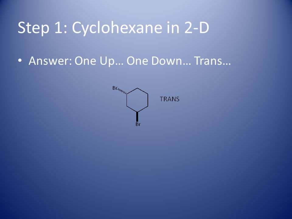 Step 1: Cyclohexane in 2-D Answer: One Up… One Down… Trans…