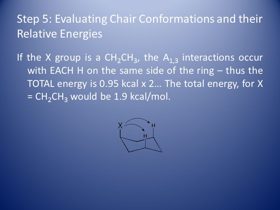 Step 5: Evaluating Chair Conformations and their Relative Energies If the X group is a CH 2 CH 3, the A 1,3 interactions occur with EACH H on the same side of the ring – thus the TOTAL energy is 0.95 kcal x 2… The total energy, for X = CH 2 CH 3 would be 1.9 kcal/mol.