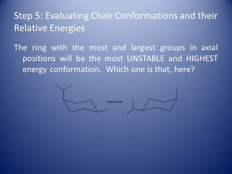 Step 5: Evaluating Chair Conformations and their Relative Energies The ring with the most and largest groups in axial positions will be the most UNSTABLE and HIGHEST energy conformation.