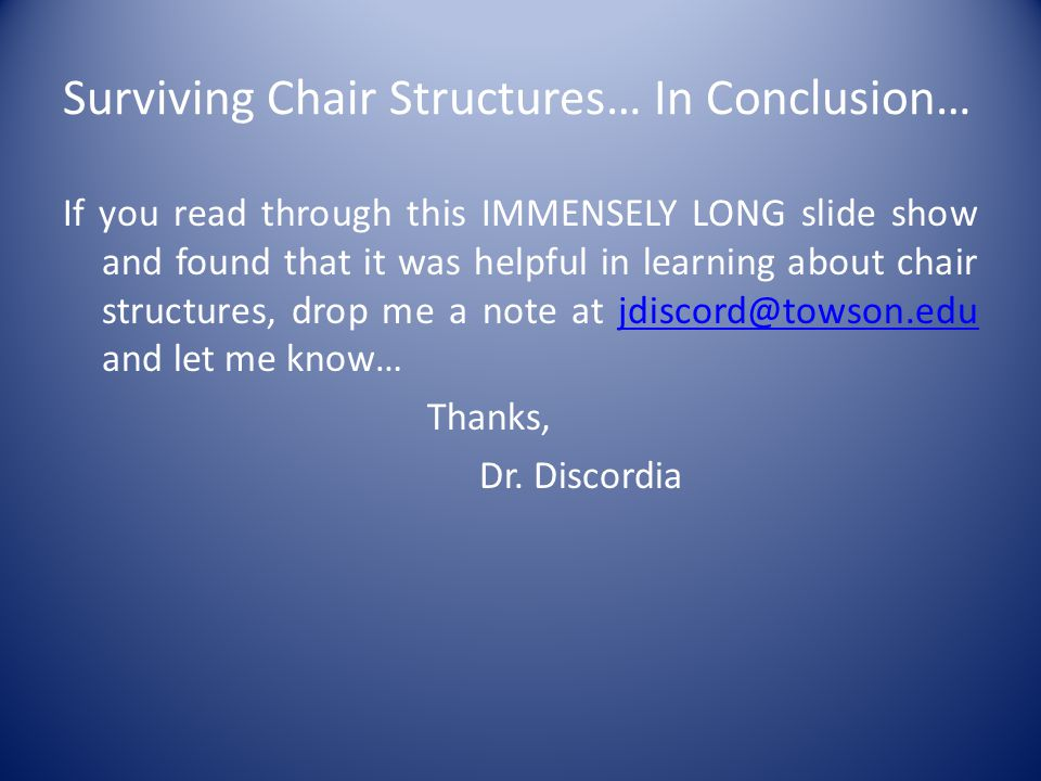 Surviving Chair Structures… In Conclusion… If you read through this IMMENSELY LONG slide show and found that it was helpful in learning about chair structures, drop me a note at jdiscord@towson.edu and let me know…jdiscord@towson.edu Thanks, Dr.