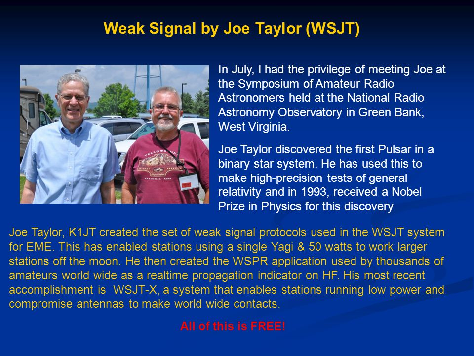 Weak Signal by Joe Taylor (WSJT) In July, I had the privilege of meeting Joe at the Symposium of Amateur Radio Astronomers held at the National Radio