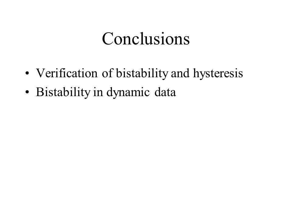 Conclusions Verification of bistability and hysteresis Bistability in dynamic data
