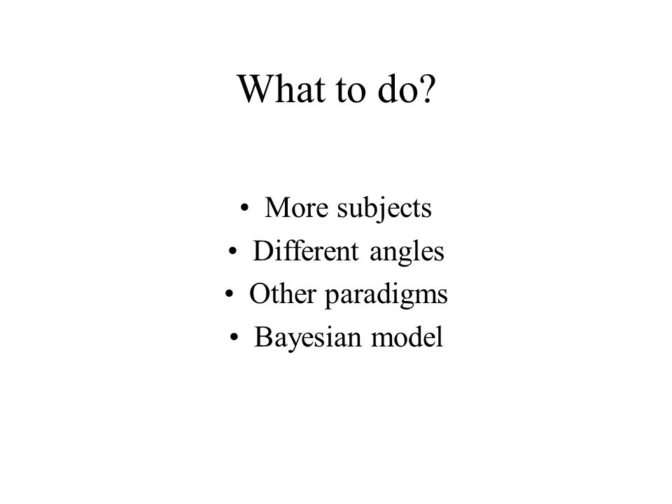What to do More subjects Different angles Other paradigms Bayesian model