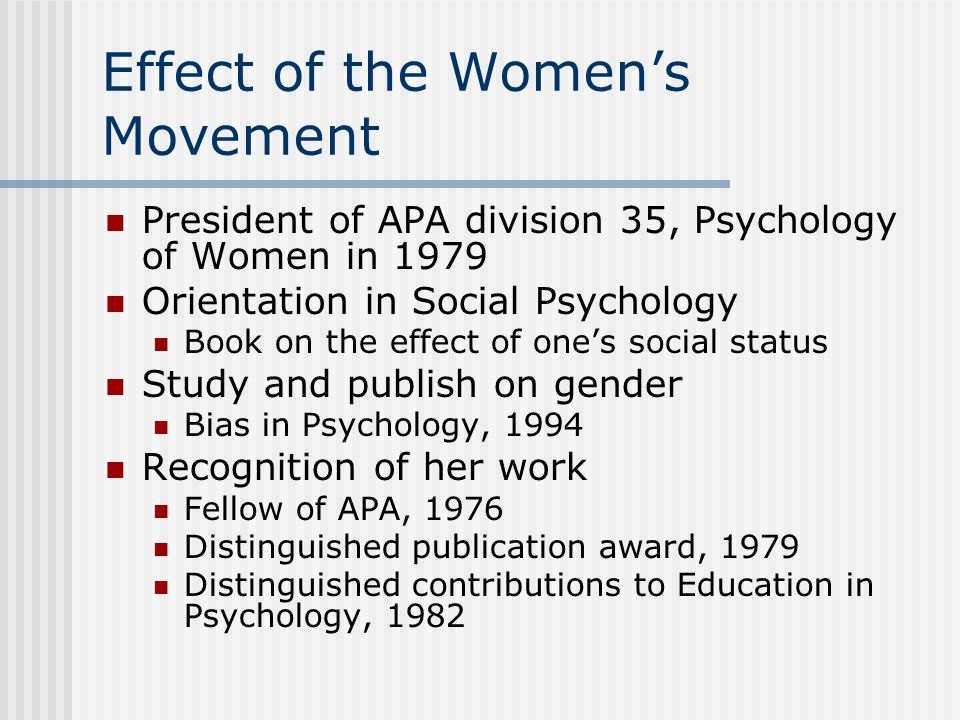 Effect of the Women's Movement President of APA division 35, Psychology of Women in 1979 Orientation in Social Psychology Book on the effect of one's social status Study and publish on gender Bias in Psychology, 1994 Recognition of her work Fellow of APA, 1976 Distinguished publication award, 1979 Distinguished contributions to Education in Psychology, 1982