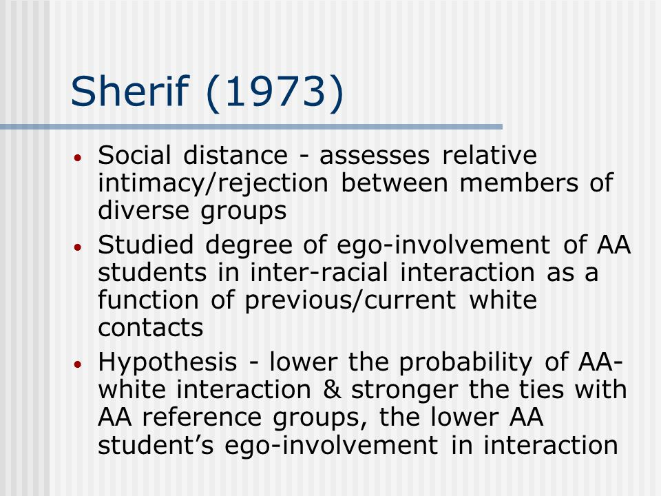 Sherif (1973) Social distance - assesses relative intimacy/rejection between members of diverse groups Studied degree of ego-involvement of AA students in inter-racial interaction as a function of previous/current white contacts Hypothesis - lower the probability of AA- white interaction & stronger the ties with AA reference groups, the lower AA student's ego-involvement in interaction