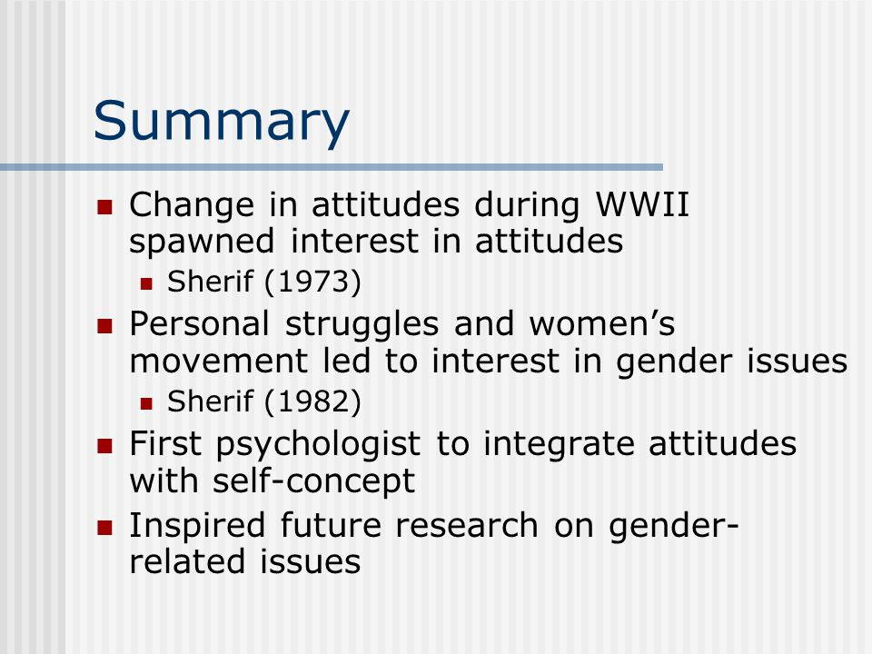 Summary Change in attitudes during WWII spawned interest in attitudes Sherif (1973) Personal struggles and women's movement led to interest in gender issues Sherif (1982) First psychologist to integrate attitudes with self-concept Inspired future research on gender- related issues