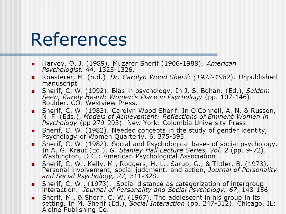 References Harvey, O. J. (1989). Muzafer Sherif (1906-1988), American Psychologist, 44, 1325-1326. Koesterer, M. (n.d.). Dr. Carolyn Wood Sherif: (192