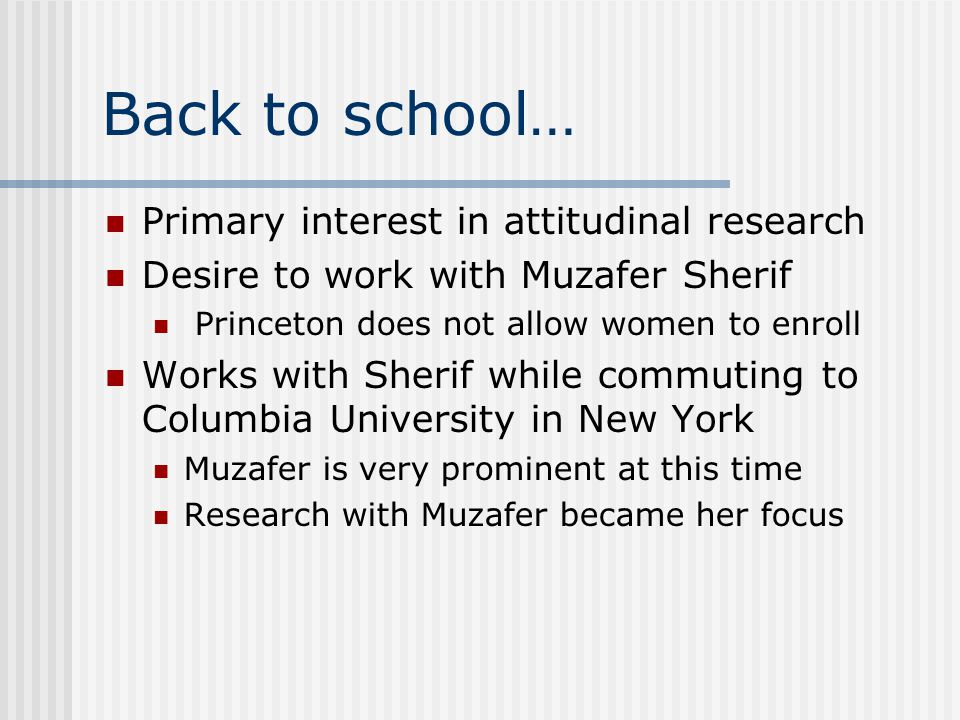 Back to school… Primary interest in attitudinal research Desire to work with Muzafer Sherif Princeton does not allow women to enroll Works with Sherif while commuting to Columbia University in New York Muzafer is very prominent at this time Research with Muzafer became her focus