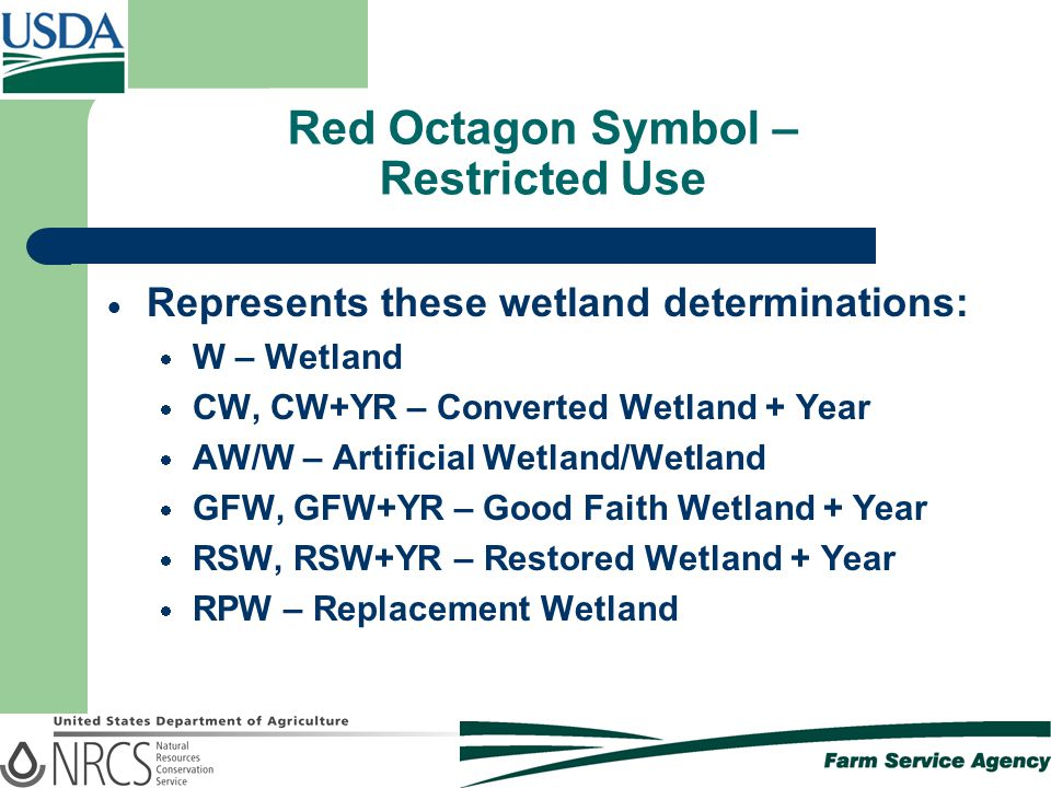 Red Octagon Symbol – Restricted Use  Represents these wetland determinations:  W – Wetland  CW, CW+YR – Converted Wetland + Year  AW/W – Artificial Wetland/Wetland  GFW, GFW+YR – Good Faith Wetland + Year  RSW, RSW+YR – Restored Wetland + Year  RPW – Replacement Wetland