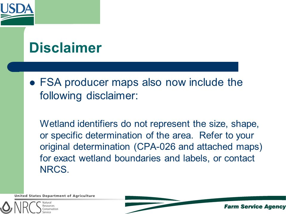 Disclaimer FSA producer maps also now include the following disclaimer: Wetland identifiers do not represent the size, shape, or specific determinatio