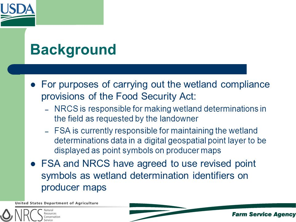 Background For purposes of carrying out the wetland compliance provisions of the Food Security Act: – NRCS is responsible for making wetland determinations in the field as requested by the landowner – FSA is currently responsible for maintaining the wetland determinations data in a digital geospatial point layer to be displayed as point symbols on producer maps FSA and NRCS have agreed to use revised point symbols as wetland determination identifiers on producer maps