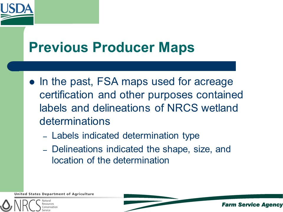 Previous Producer Maps In the past, FSA maps used for acreage certification and other purposes contained labels and delineations of NRCS wetland determinations – Labels indicated determination type – Delineations indicated the shape, size, and location of the determination