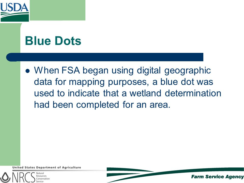 Blue Dots When FSA began using digital geographic data for mapping purposes, a blue dot was used to indicate that a wetland determination had been completed for an area.
