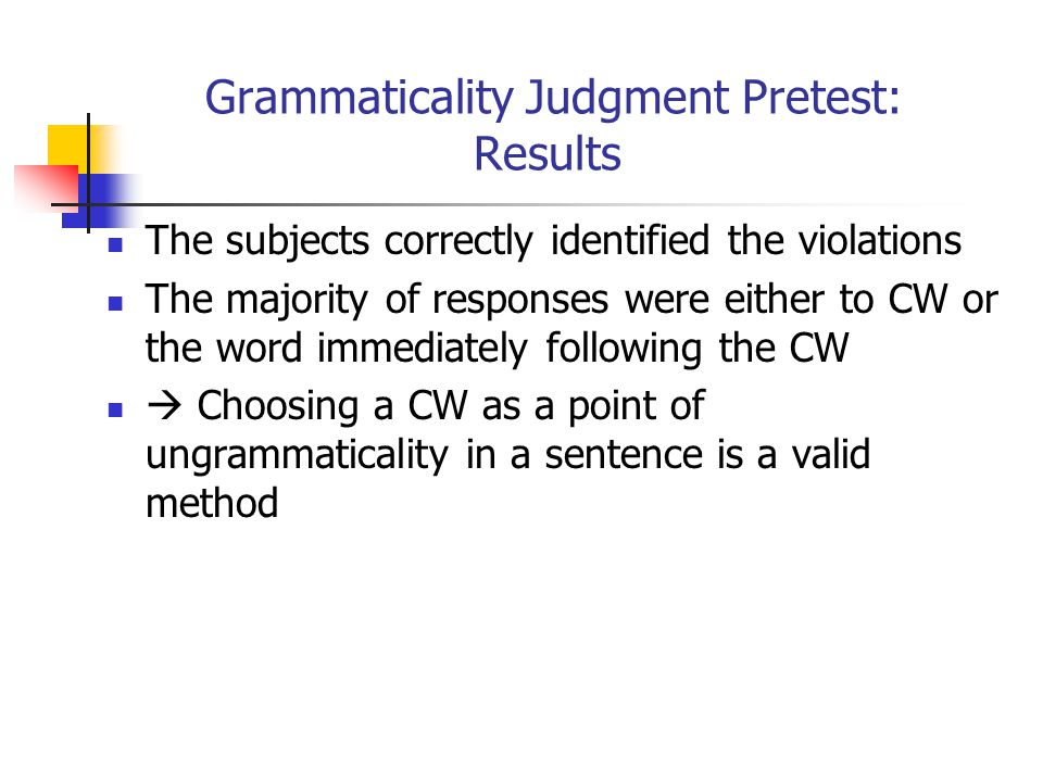Grammaticality Judgment Pretest: Results The subjects correctly identified the violations The majority of responses were either to CW or the word immediately following the CW  Choosing a CW as a point of ungrammaticality in a sentence is a valid method