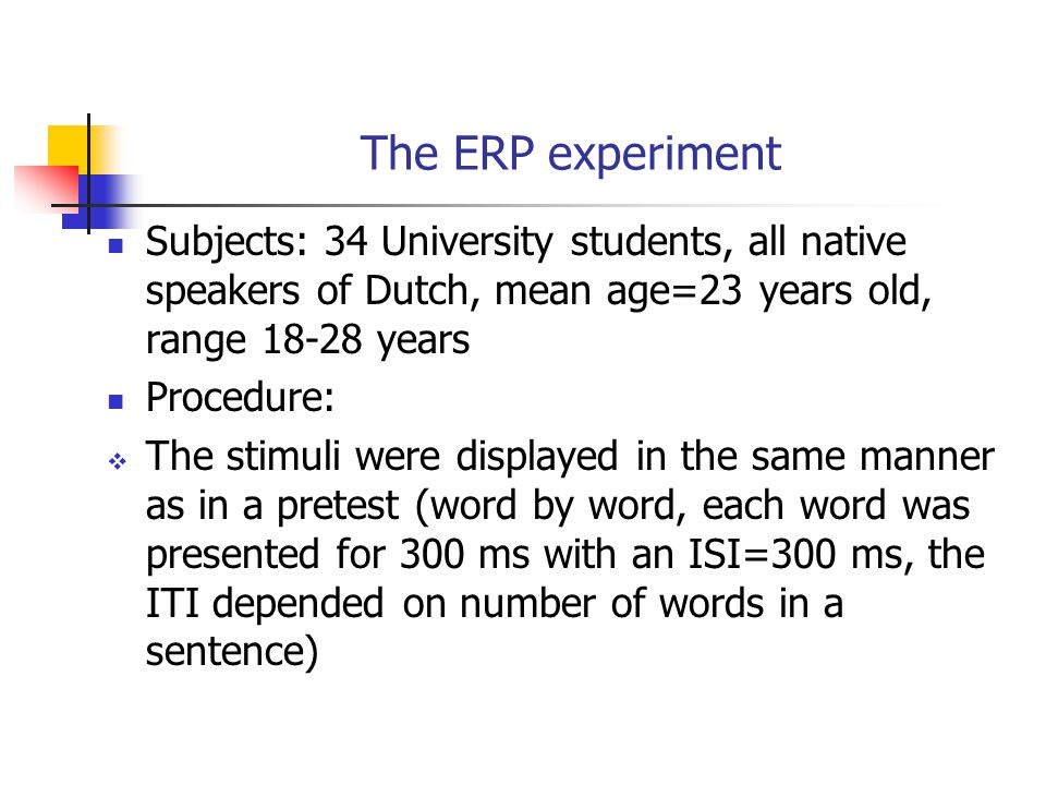 The ERP experiment Subjects: 34 University students, all native speakers of Dutch, mean age=23 years old, range 18-28 years Procedure:  The stimuli were displayed in the same manner as in a pretest (word by word, each word was presented for 300 ms with an ISI=300 ms, the ITI depended on number of words in a sentence)
