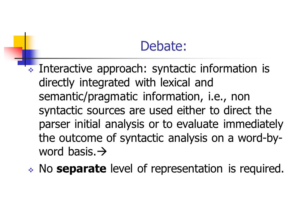 Debate:  Interactive approach: syntactic information is directly integrated with lexical and semantic/pragmatic information, i.e., non syntactic sources are used either to direct the parser initial analysis or to evaluate immediately the outcome of syntactic analysis on a word-by- word basis.