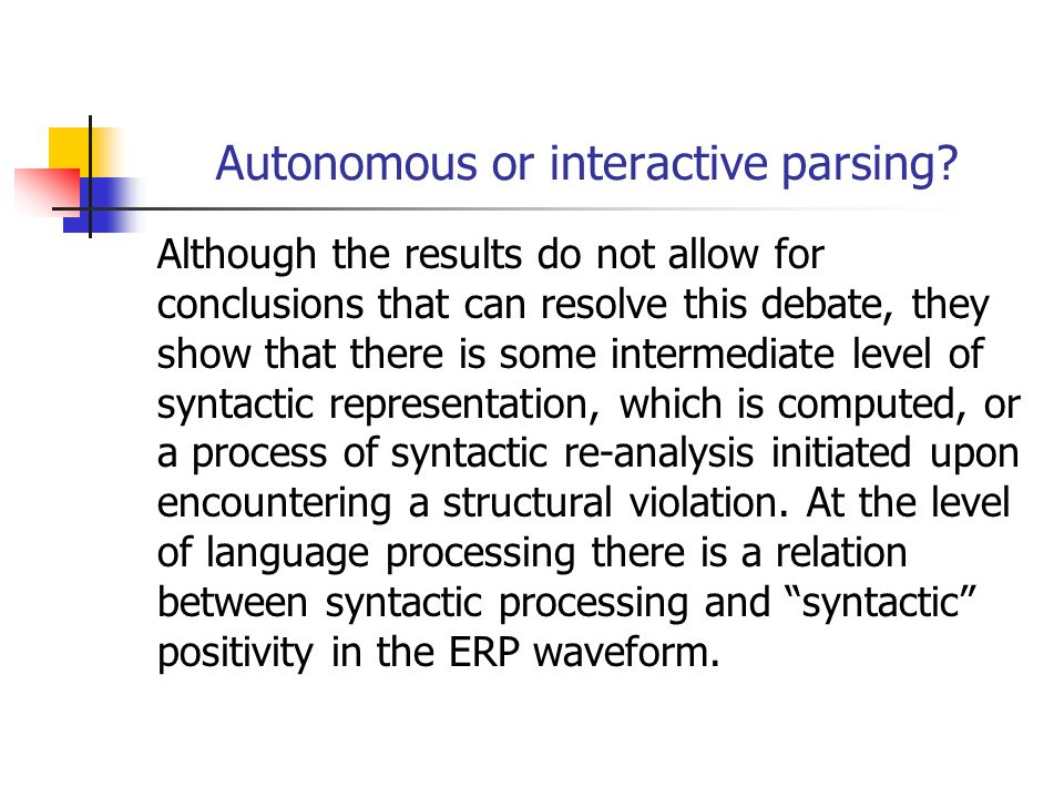 Although the results do not allow for conclusions that can resolve this debate, they show that there is some intermediate level of syntactic representation, which is computed, or a process of syntactic re-analysis initiated upon encountering a structural violation.