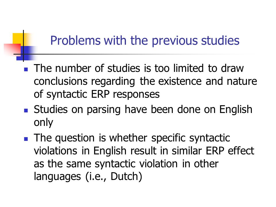 Problems with the previous studies The number of studies is too limited to draw conclusions regarding the existence and nature of syntactic ERP responses Studies on parsing have been done on English only The question is whether specific syntactic violations in English result in similar ERP effect as the same syntactic violation in other languages (i.e., Dutch)