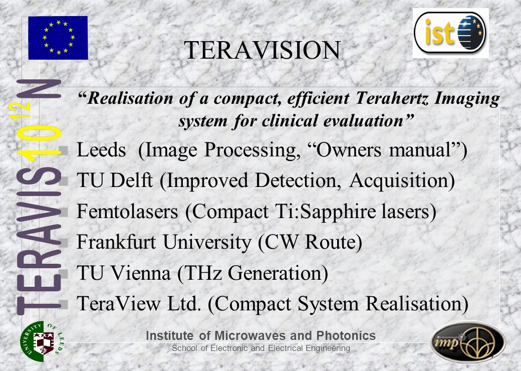 Institute of Microwaves and Photonics School of Electronic and Electrical Engineering 4 TERAVISION Realisation of a compact, efficient Terahertz Imaging system for clinical evaluation n Leeds (Image Processing, Owners manual ) n TU Delft (Improved Detection, Acquisition) n Femtolasers (Compact Ti:Sapphire lasers) n Frankfurt University (CW Route) n TU Vienna (THz Generation) n TeraView Ltd.