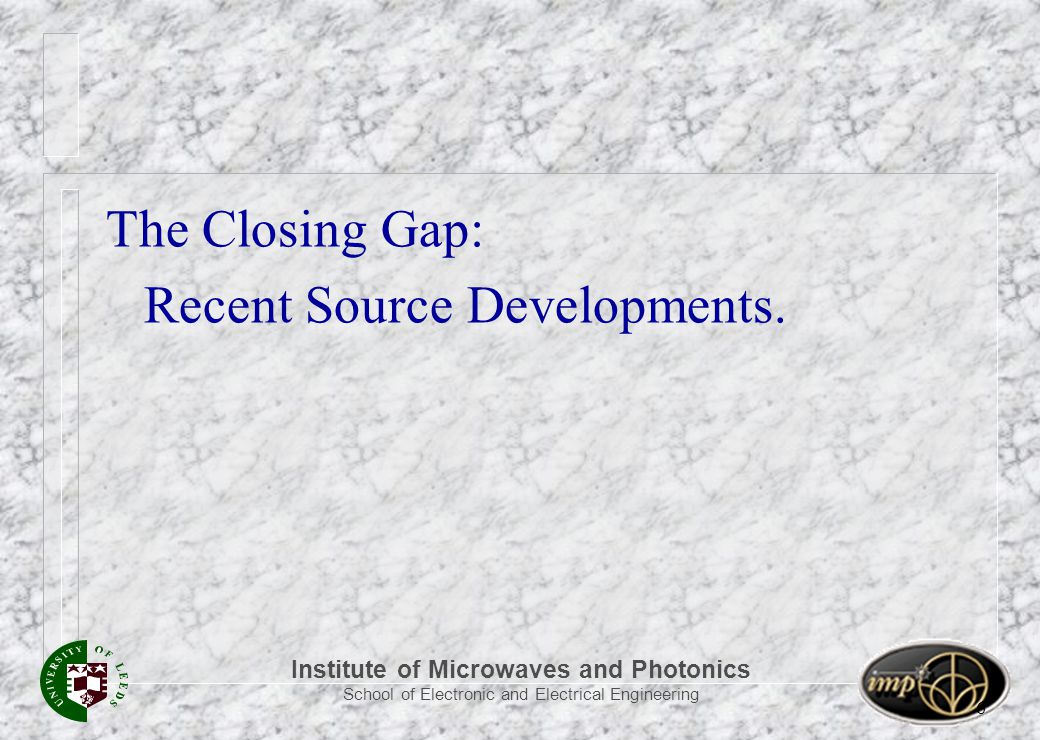 Institute of Microwaves and Photonics School of Electronic and Electrical Engineering 6 The Closing Gap: Recent Source Developments.