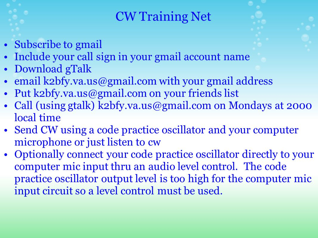 CW Training Net Subscribe to gmail Include your call sign in your gmail account name Download gTalk email k2bfy.va.us@gmail.com with your gmail address Put k2bfy.va.us@gmail.com on your friends list Call (using gtalk) k2bfy.va.us@gmail.com on Mondays at 2000 local time Send CW using a code practice oscillator and your computer microphone or just listen to cw Optionally connect your code practice oscillator directly to your computer mic input thru an audio level control.