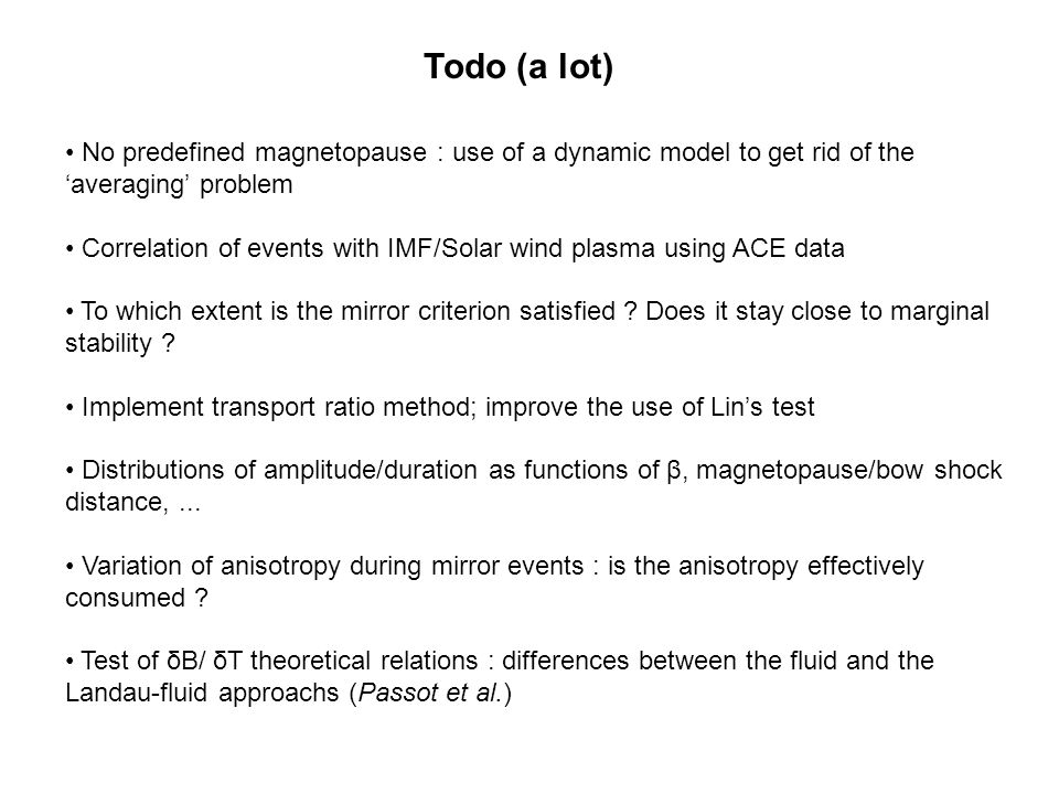 Todo (a lot) No predefined magnetopause : use of a dynamic model to get rid of the 'averaging' problem Correlation of events with IMF/Solar wind plasma using ACE data To which extent is the mirror criterion satisfied .