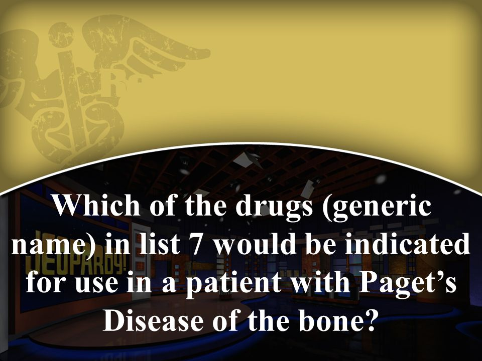 Which of the drugs (generic name) in list 7 would be indicated for use in a patient with Paget's Disease of the bone