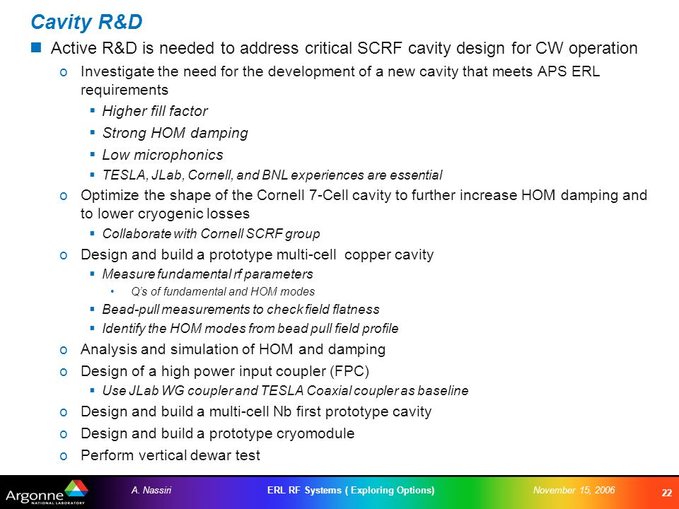 ERL RF Systems ( Exploring Options)A. NassiriNovember 15, 2006 22 Cavity R&D Active R&D is needed to address critical SCRF cavity design for CW operat
