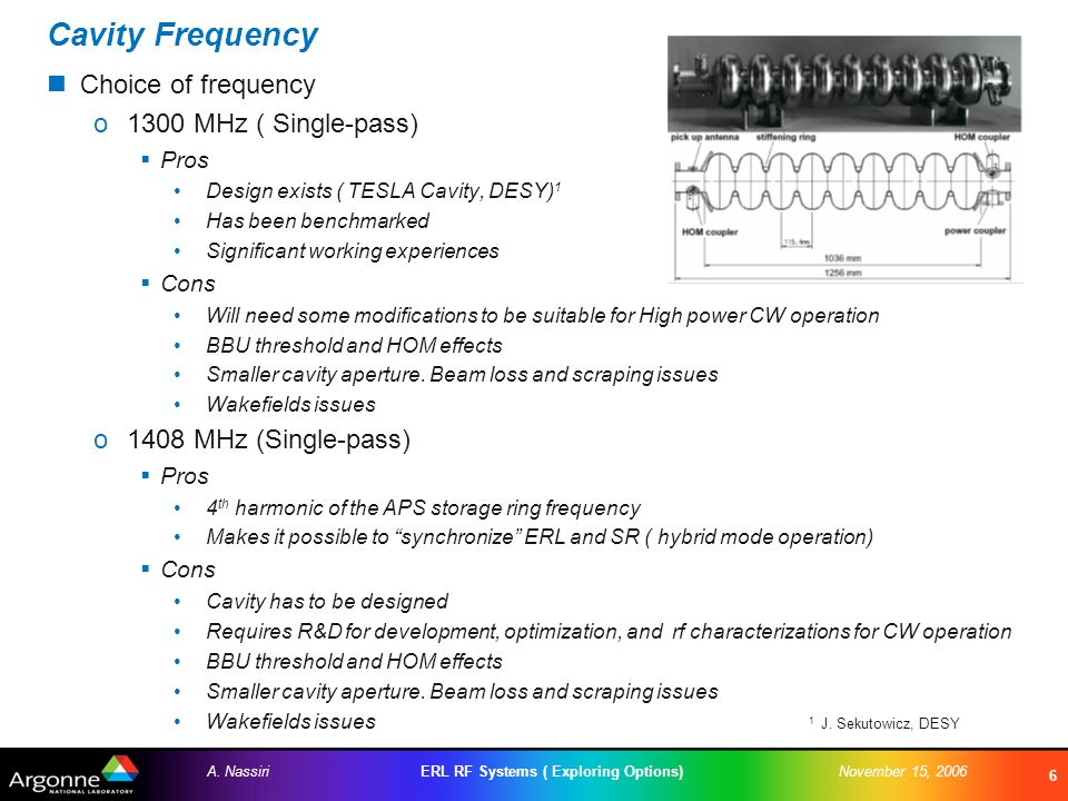 ERL RF Systems ( Exploring Options)A. NassiriNovember 15, 2006 6 Cavity Frequency Choice of frequency o1300 MHz ( Single-pass)  Pros Design exists (